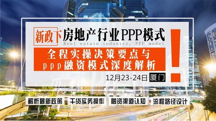 12月23-24日【厦门】《新政下房地产行业ppp模式全程实操决策要点与ppp融资模式深度解析》