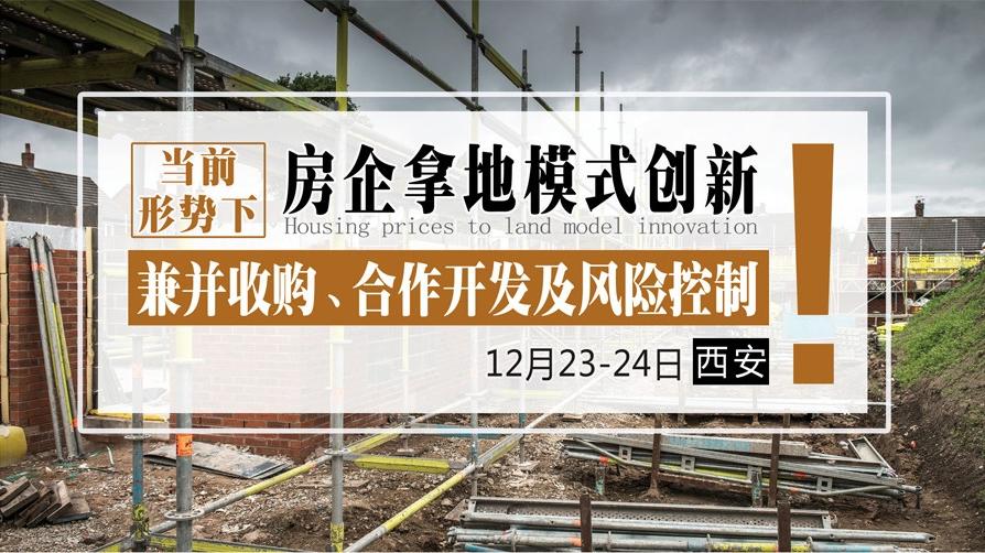 12月23-24日【西安】《当前形势下,房企拿地模式创新、兼并收购、合作开发及风险控制》
