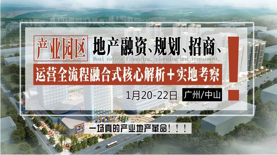 1月20-22日【广州】《产业地产融资、规划、招商、运营全流程融合式发展高级研修》