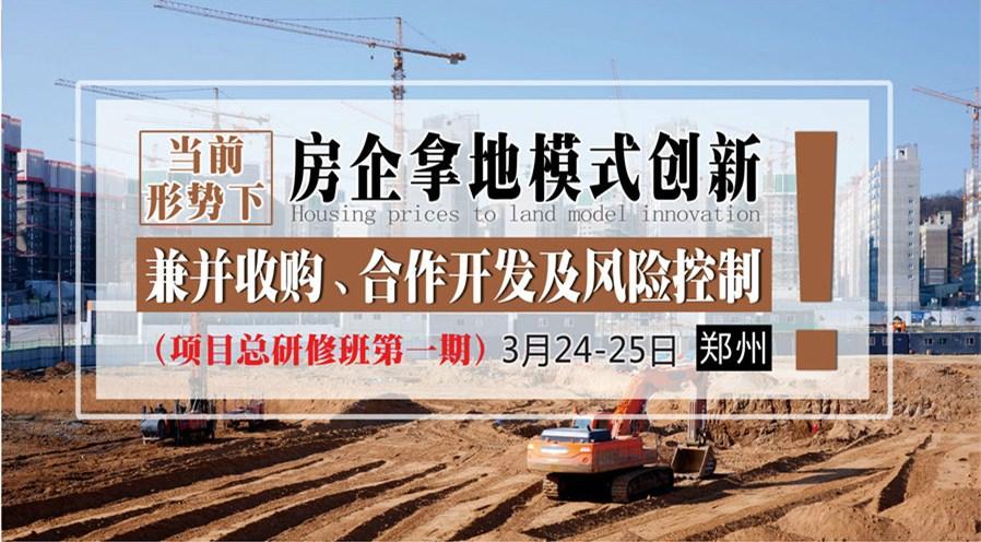 3月24-25日【郑州】《当前形势下,房企拿地模式创新、兼并收购、合作开发及风险控制》