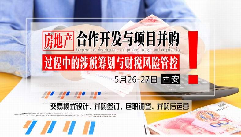 5月26-27日【西安】《房地产合作开发与项目并购过程中的税务筹划与风险管控》