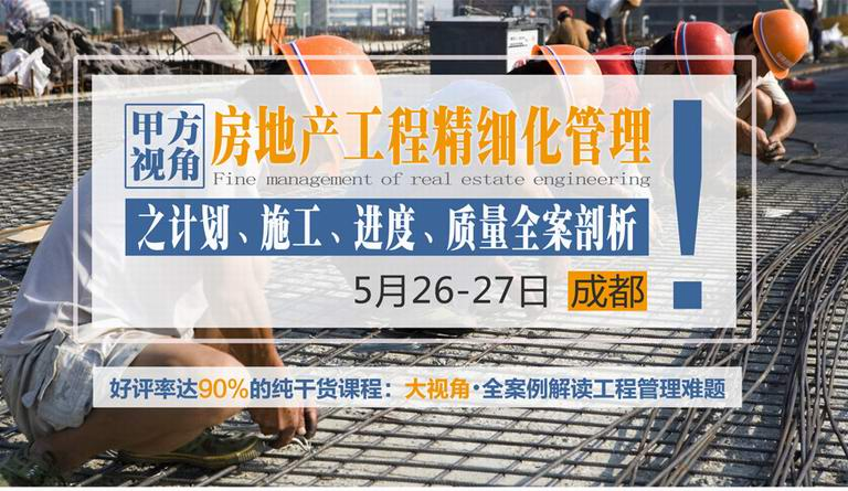5月26-27日【成都】《甲方视角下的房地产工程精细化管理之计划、施工、进度、质量全案剖析》