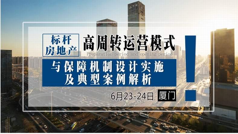 6月23-24日【厦门】《标杆房地产高周转运营模式与保障机制设计实施及典型案例解析》