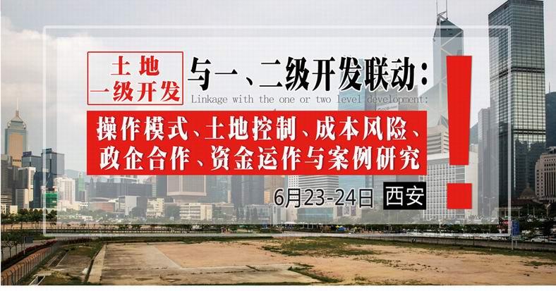 6月23-24日【西安】《土地一级开发民一、二级开发联动:操作模式、土地控制、成本风险、政企合作、资金运作与案例研究》