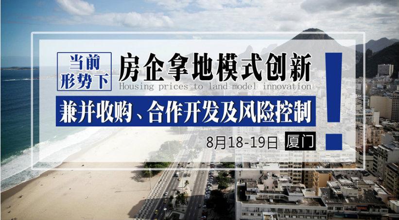8月18-19日【厦门】《当前形势下,房企拿地模式创新、兼并收购、合作开发及风险控制》