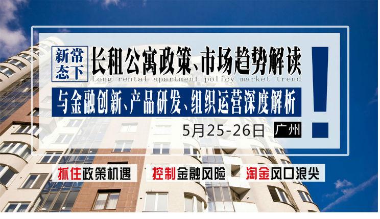 5月25-26日【广州】《新常态下长租公寓政策市场趋势解读与金融创新、产品研发、组织运营深度解析》