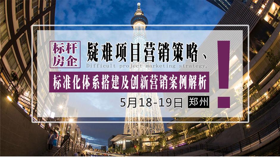 5月18-19日【郑州】《标杆房企疑难项目营销策略、标准化体系搭建及创新营销案例解析》