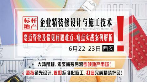 6月22-23日【西安】《标杆地产企业精装修设计与施工技术要点管控及常见问题难点、痛点实战案例解析》