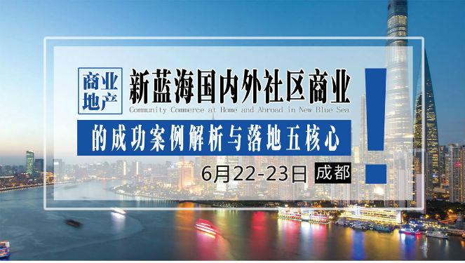 6月22-23日【成都】《商业地产新蓝海国内外社区商业的成功案例解析与落地五核心》