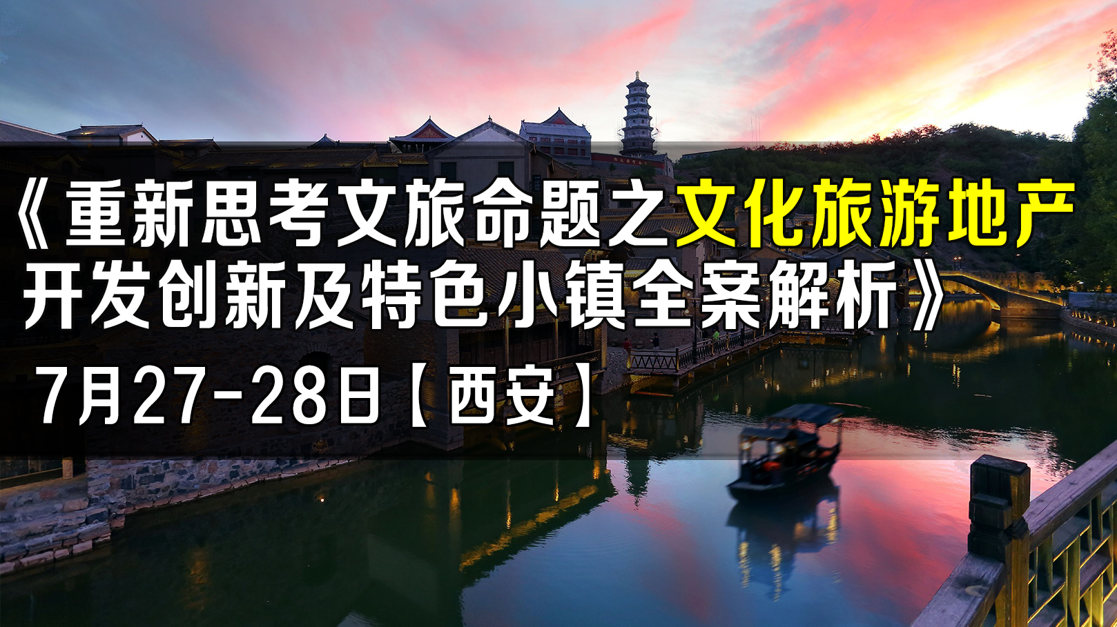 7月27-28日【西安】《重新思考文旅命题之文化旅游地产开发创新及特色小镇全案解析》