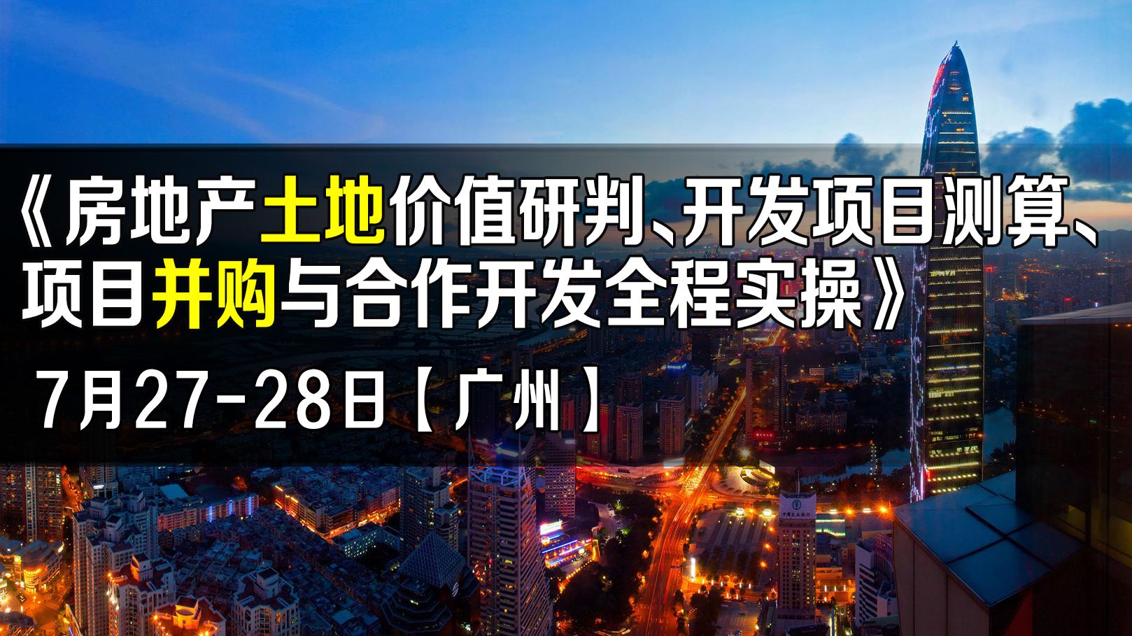 7月27-28日【广州】《房地产土地价值研判、开发项目测算、项目并购与合作开发全程实操》
