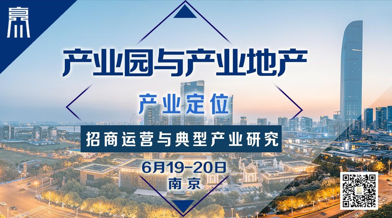 6月19-20日【南京】《产业园与产业地产:产业定位、招商运营与典型产业研究》