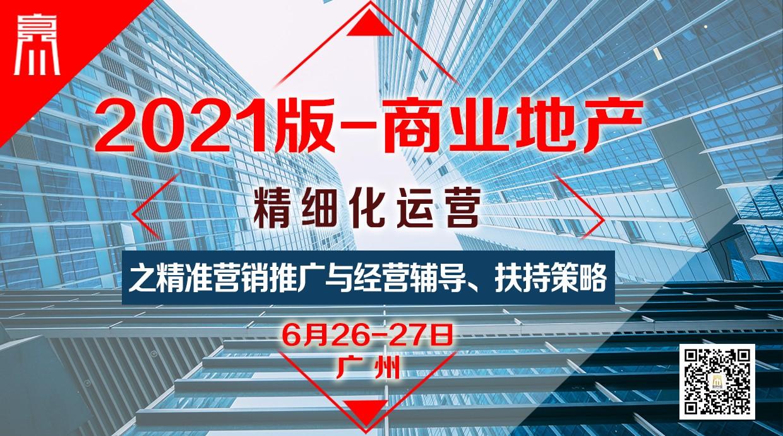 6月26-27日【广州】《2021版-商业地产精细化运营之精准营销推广与经营辅导、扶持策略》