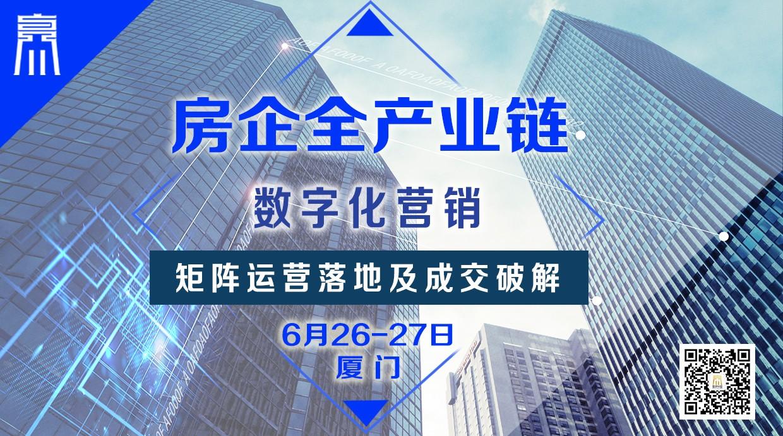 6月26-27日【厦门】《房企全产业链数字化营销矩阵运营落地及成交破解》